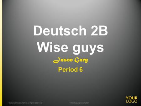 Deutsch 2B Wise guys Jason Gary Period 6 © your company name. All rights reserved.Title of your presentation.