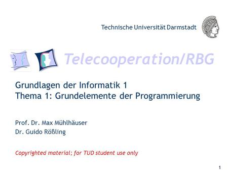 Telecooperation/RBG Technische Universität Darmstadt Copyrighted material; for TUD student use only Grundlagen der Informatik 1 Thema 1: Grundelemente.