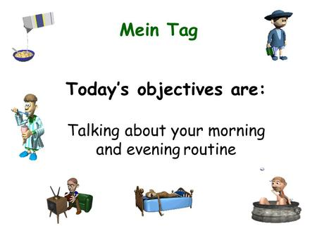 Mein Tag Todays objectives are: Talking about your morning and evening routine.