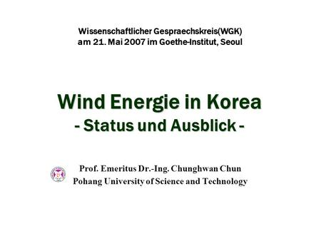 Wind Energie in Korea - Status und Ausblick - Prof. Emeritus Dr.-Ing. Chunghwan Chun Pohang University of Science and Technology Wissenschaftlicher Gespraechskreis(WGK)
