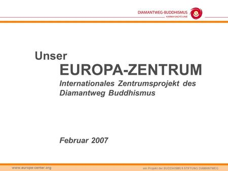 Unser EUROPA-ZENTRUM Internationales Zentrumsprojekt des Diamantweg Buddhismus Februar 2007 www.europe-center.org.