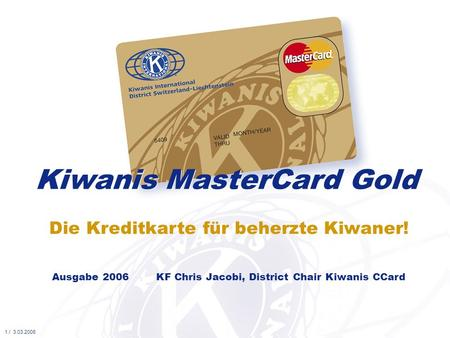 Die Kreditkarte für beherzte Kiwaner! Kiwanis MasterCard Gold Ausgabe 2006 KF Chris Jacobi, District Chair Kiwanis CCard 1 / 3.03.2006.