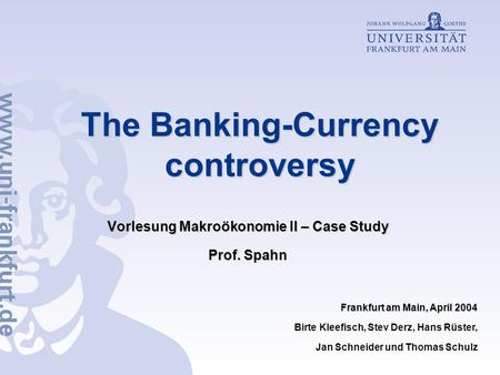 The Banking-Currency controversy Vorlesung Makroökonomie II – Case Study Prof. Spahn Frankfurt am Main, April 2004 Birte Kleefisch, Stev Derz, Hans Rüster,