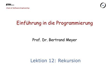 Chair of Software Engineering Einführung in die Programmierung Prof. Dr. Bertrand Meyer Lektion 12: Rekursion.