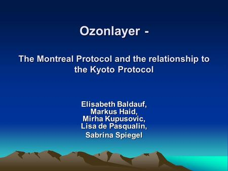 Ozonlayer - The Montreal Protocol and the relationship to the Kyoto Protocol Elisabeth Baldauf, Markus Haid, Mirha Kupusovic, Lisa de Pasqualin, Sabrina.