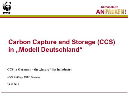 Carbon Capture and Storage (CCS) in Modell Deutschland CCS in Germany – the future lies in industry Matthias Kopp, WWF Germany 28.10.2010.