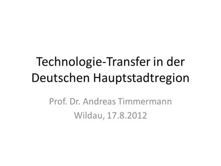 Technologie-Transfer in der Deutschen Hauptstadtregion Prof. Dr. Andreas Timmermann Wildau, 17.8.2012.