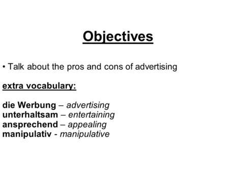 Objectives Talk about the pros and cons of advertising extra vocabulary: die Werbung – advertising unterhaltsam – entertaining ansprechend – appealing.