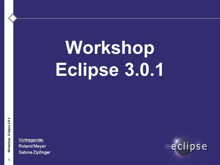 Workshop: Eclipse 3.0.1 1 Workshop Eclipse 3.0.1 Vortragende: Roland Meyer Sabine Zipfinger.