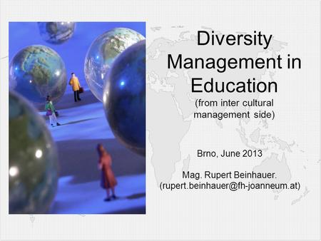 Diversity Management in Education (from inter cultural management side) Brno, June 2013 Mag. Rupert Beinhauer.