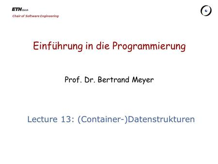 Chair of Software Engineering Einführung in die Programmierung Prof. Dr. Bertrand Meyer Lecture 13: (Container-)Datenstrukturen.