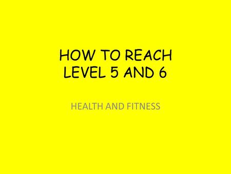 HOW TO REACH LEVEL 5 AND 6 HEALTH AND FITNESS. LEVEL 5 - SENTENCES COPY THESE INTO YOUR BOOK To achieve a Level 5 you need to talk in the past Say what.