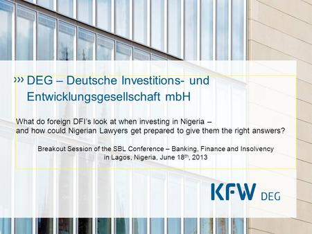 DEG – Deutsche Investitions- und Entwicklungsgesellschaft mbH What do foreign DFIs look at when investing in Nigeria – and how could Nigerian Lawyers get.