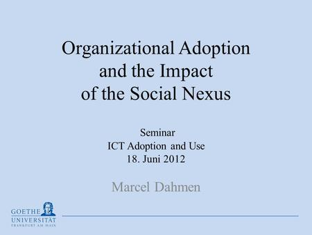 Organizational Adoption and the Impact of the Social Nexus Seminar ICT Adoption and Use 18. Juni 2012 Marcel Dahmen.