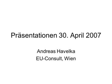 Präsentationen 30. April 2007 Andreas Havelka EU-Consult, Wien.