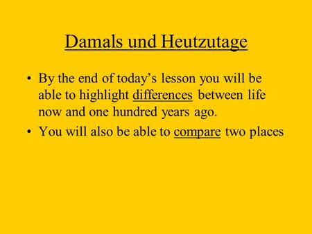 Damals und Heutzutage By the end of todays lesson you will be able to highlight differences between life now and one hundred years ago. You will also be.