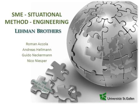 SME - SITUATIONAL METHOD - ENGINEERING Roman Accola Andreas Hellmann Guido Neckermann Nico Niesper L EHMAN B ROTHERS SME Prof. Dr. U. Baumöl 29. Okt. 2007.