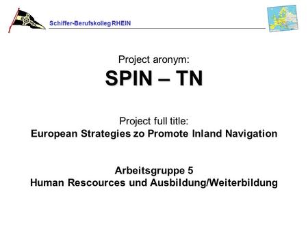 Schiffer-Berufskolleg RHEIN SPIN – TN Project aronym: SPIN – TN Project full title: European Strategies zo Promote Inland Navigation Arbeitsgruppe 5 Human.