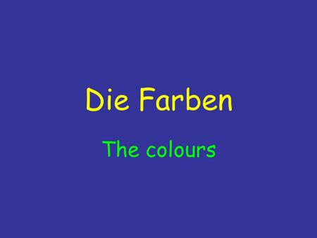 Die Farben The colours. Die Farben Heute: To be able to identify and say the colours and to use them to describe specific items.