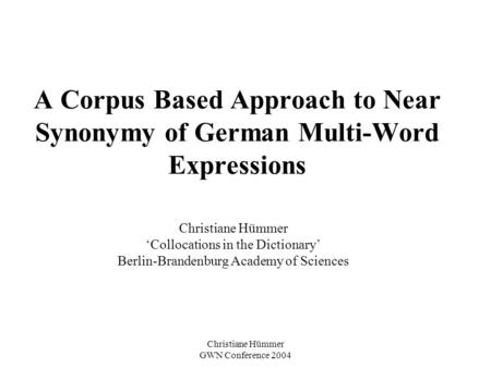 Christiane Hümmer GWN Conference 2004 A Corpus Based Approach to Near Synonymy of German Multi-Word Expressions Christiane Hümmer Collocations in the Dictionary.