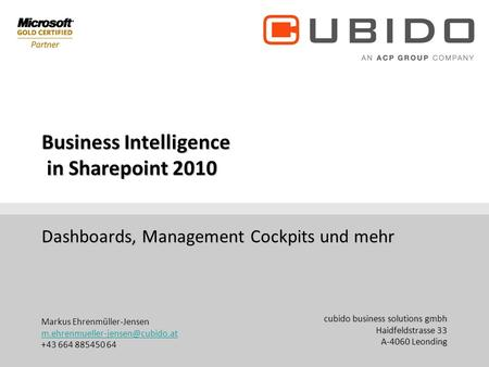 Cubido business solutions gmbh Haidfeldstrasse 33 A-4060 Leonding +43 (70) 671155 DW Business Intelligence in Sharepoint 2010 Dashboards,