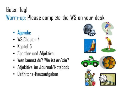 Guten Tag! Warm-up: Please complete the WS on your desk. Agenda: WS Chapter 4 Kapitel 5 Sportler und Adjektive Wen kennst du? Wie ist er/sie? Adjekitive.