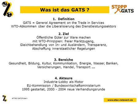 Www.attac-netzwerk.de ATTAC GATS Folie 1 Was ist das GATS ? 1.Definition GATS = General Agreement on the Trade in Services WTO-Abkommen über die Liberalisierung.