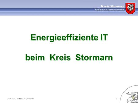 10.05.2012 Green IT in Kommunen 1 Kreis Stormarn Fachdienst Informationstechnik Energieeffiziente IT beim Kreis Stormarn.
