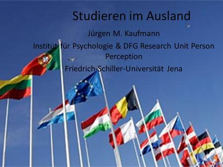 Studieren im Ausland Jürgen M. Kaufmann Institut für Psychologie & DFG Research Unit Person Perception Friedrich-Schiller-Universität Jena.