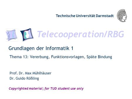 Telecooperation/RBG Technische Universität Darmstadt Copyrighted material; for TUD student use only Grundlagen der Informatik 1 Thema 13: Vererbung, Funktionsvorlagen,