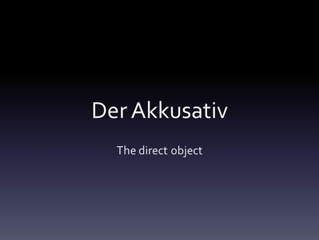 Der Akkusativ The direct object. Subject-Direct Object The students love the beautiful cows in Rast´s classroom. In afternoon, the cows leave school and.