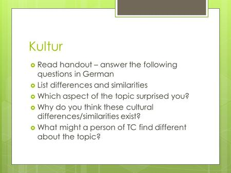 Kultur Read handout – answer the following questions in German List differences and similarities Which aspect of the topic surprised you? Why do you think.