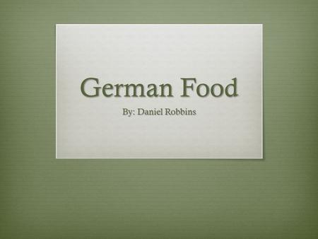 German Food By: Daniel Robbins. German Cuisine German cuisine is a style of cooking that derived from the nation of Germany. Ingredients and dishes vary.
