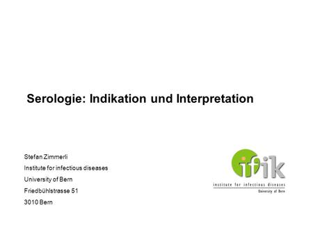Serologie: Indikation und Interpretation Stefan Zimmerli Institute for infectious diseases University of Bern Friedbühlstrasse 51 3010 Bern.
