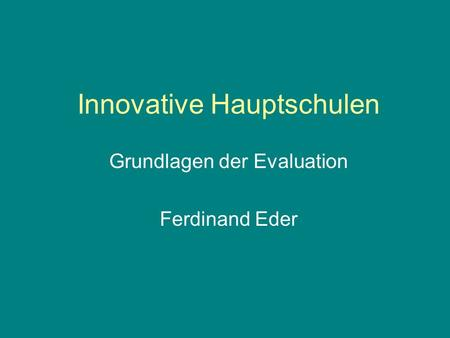 Innovative Hauptschulen Grundlagen der Evaluation Ferdinand Eder.