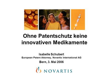 Ohne Patentschutz keine innovativen Medikamente Isabelle Schubert European Patent Attorney, Novartis International AG Bern, 3. Mai 2006.