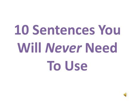 10 Sentences You Will Never Need To Use Hello. Im the Confused and Angry Wolfman. Im going to teach you ten phrases you will never need to use.
