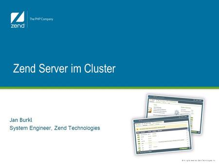 © All rights reserved. Zend Technologies, Inc. Jan Burkl System Engineer, Zend Technologies Zend Server im Cluster.