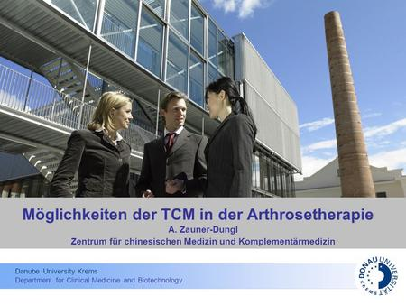 Danube University Krems Department for Clinical Medicine and Biotechnology Möglichkeiten der TCM in der Arthrosetherapie A. Zauner-Dungl Zentrum für chinesischen.