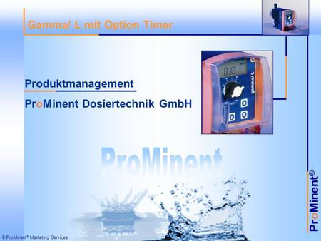 ProMinent ® © ProMinent ® Marketing Services Gamma/ L mit Option Timer Produktmanagement ProMinent Dosiertechnik GmbH.
