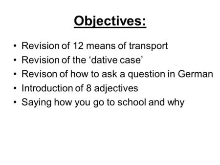 Objectives: Revision of 12 means of transport Revision of the dative case Revison of how to ask a question in German Introduction of 8 adjectives Saying.