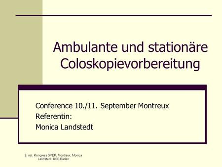 2. nat. Kongress SVEP, Montreux, Monica Landstedt, KSB Baden Ambulante und stationäre Coloskopievorbereitung Conference 10./11. September Montreux Referentin: