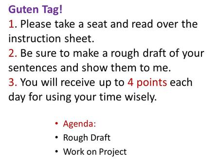 Guten Tag! 1. Please take a seat and read over the instruction sheet. 2. Be sure to make a rough draft of your sentences and show them to me. 3. You will.