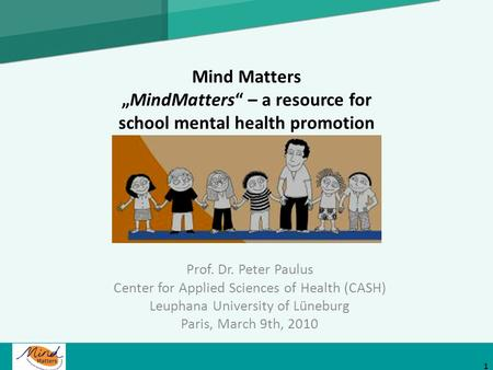 Mind MattersMindMatters – a resource for school mental health promotion Prof. Dr. Peter Paulus Center for Applied Sciences of Health (CASH) Leuphana University.
