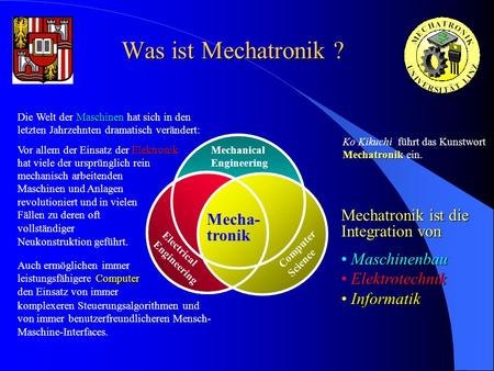 Was ist Mechatronik ? Mechanical Engineering Mecha- tronik Computer Science Electrical Engineering Mechatronik Ko Kikuchi führt das Kunstwort Mechatronik.