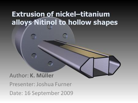 Extrusion of nickel–titanium alloys Nitinol to hollow shapes Author: K. Müller Presenter: Joshua Furner Date: 16 September 2009.