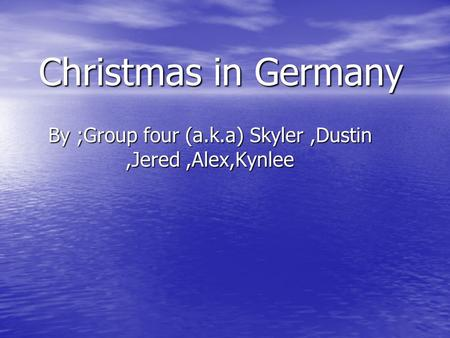 Christmas in Germany By ;Group four (a.k.a) Skyler,Dustin,Jered,Alex,Kynlee.