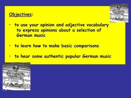 Objectives: to use your opinion and adjective vocabulary to express opinions about a selection of German music to learn how to make basic comparisons to.