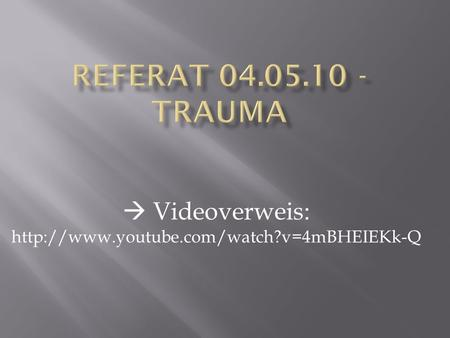  Videoverweis: http://www.youtube.com/watch?v=4mBHEIEKk-Q Referat 04.05.10 - Trauma  Videoverweis: http://www.youtube.com/watch?v=4mBHEIEKk-Q.