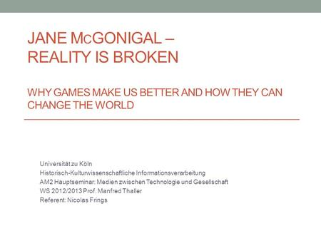 Jane McGonigal – Reality is broken Why Games make us better and how they can change the world Universität zu Köln Historisch-Kulturwissenschaftliche.